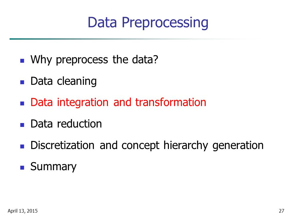 April 13, 201527 Data Preprocessing Why preprocess the data? Data cleaning Data integration and transformation Data reduction Discretization and conce