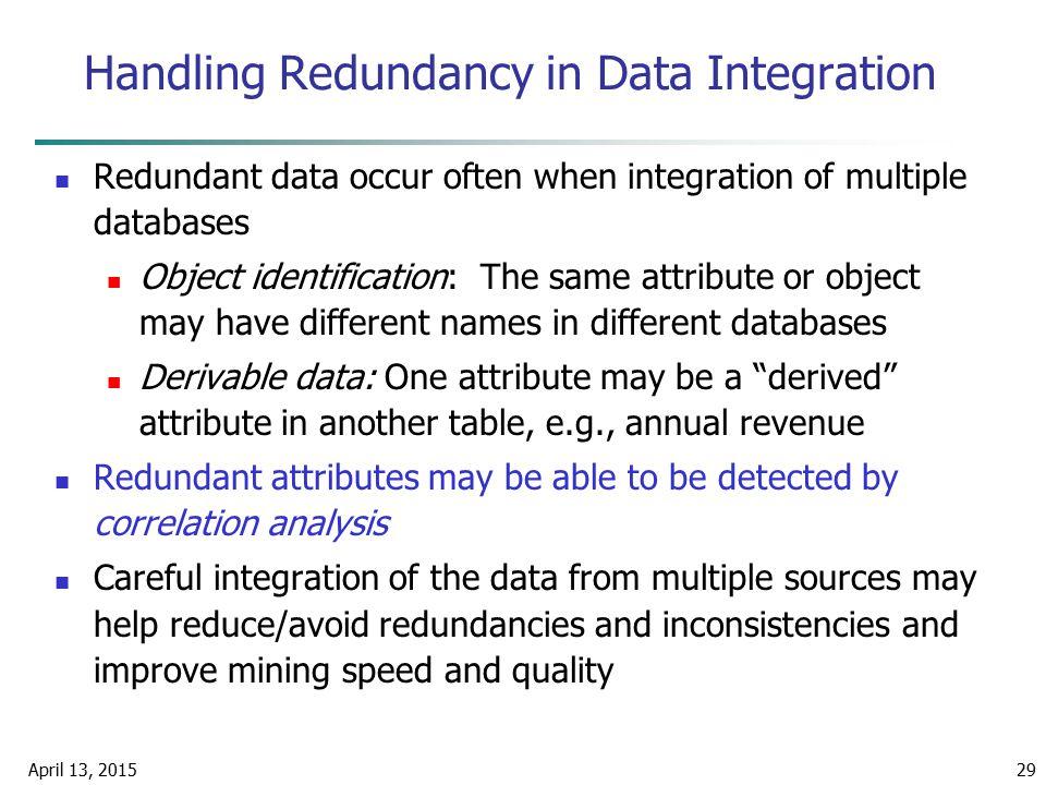 April 13, 201529 Handling Redundancy in Data Integration Redundant data occur often when integration of multiple databases Object identification: The