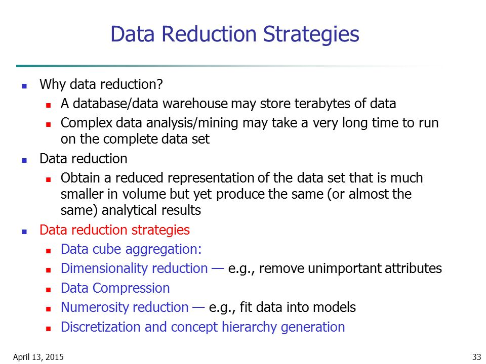 April 13, 201533 Data Reduction Strategies Why data reduction? A database/data warehouse may store terabytes of data Complex data analysis/mining may