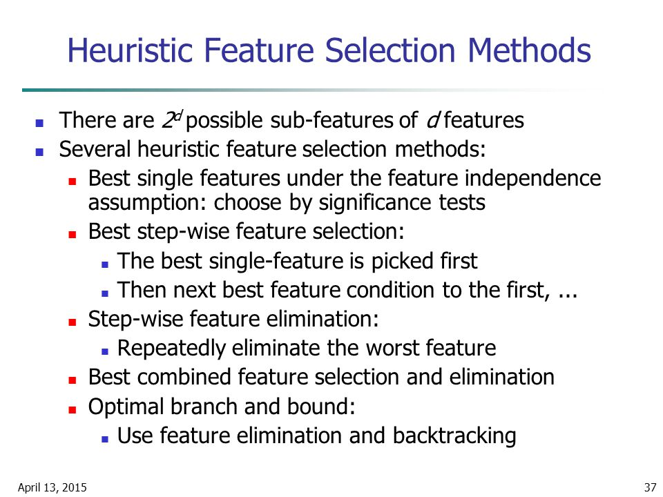 April 13, 201537 Heuristic Feature Selection Methods There are 2 d possible sub-features of d features Several heuristic feature selection methods: Be