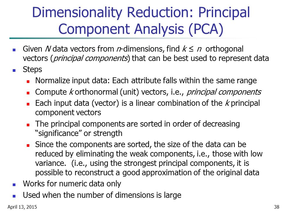 April 13, 201538 Given N data vectors from n-dimensions, find k ≤ n orthogonal vectors (principal components) that can be best used to represent data