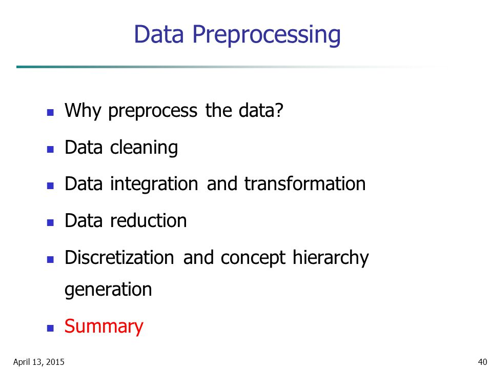 April 13, 201540 Data Preprocessing Why preprocess the data? Data cleaning Data integration and transformation Data reduction Discretization and conce