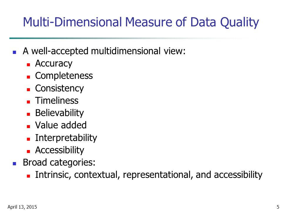 April 13, 20155 Multi-Dimensional Measure of Data Quality A well-accepted multidimensional view: Accuracy Completeness Consistency Timeliness Believab