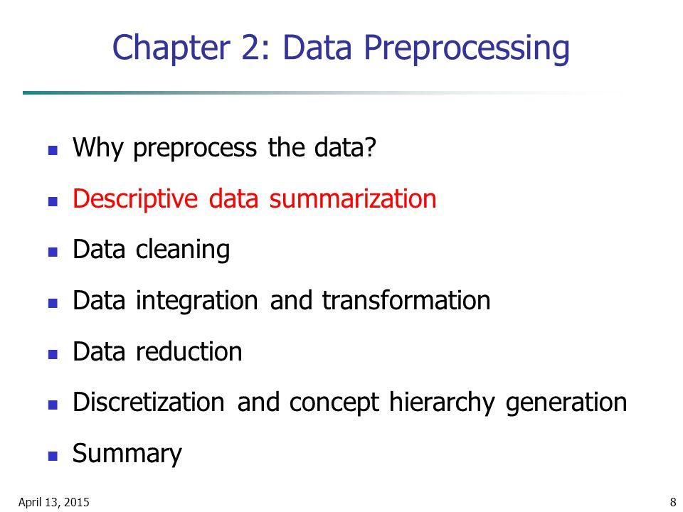 April 13, 20158 Chapter 2: Data Preprocessing Why preprocess the data? Descriptive data summarization Data cleaning Data integration and transformatio