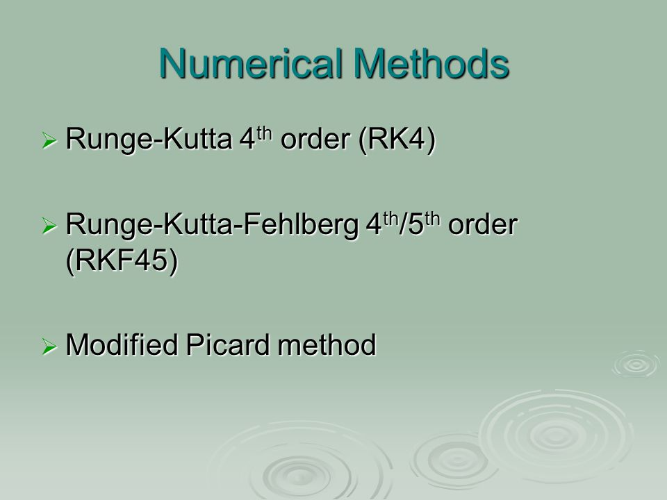 Numerical Methods  Runge-Kutta 4 th order (RK4)  Runge-Kutta-Fehlberg 4 th /5 th order (RKF45)  Modified Picard method
