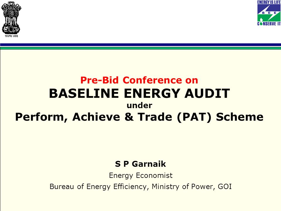 Pre-Bid Conference on BASELINE ENERGY AUDIT under Perform, Achieve & Trade (PAT) Scheme S P Garnaik Energy Economist Bureau of Energy Efficiency, Ministry of Power, GOI