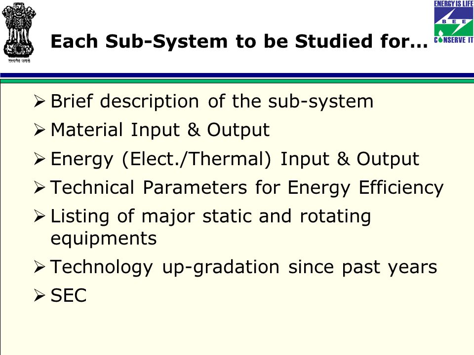 Each Sub-System to be Studied for…  Brief description of the sub-system  Material Input & Output  Energy (Elect./Thermal) Input & Output  Technical Parameters for Energy Efficiency  Listing of major static and rotating equipments  Technology up-gradation since past years  SEC