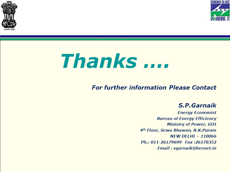 Thanks …. For further information Please Contact S.P.Garnaik Energy Economist Bureau of Energy Efficiency Ministry of Power, GOI 4 th Floor, Sewa Bhaw