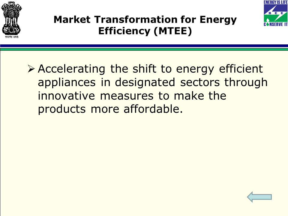 Market Transformation for Energy Efficiency (MTEE)  Accelerating the shift to energy efficient appliances in designated sectors through innovative measures to make the products more affordable.