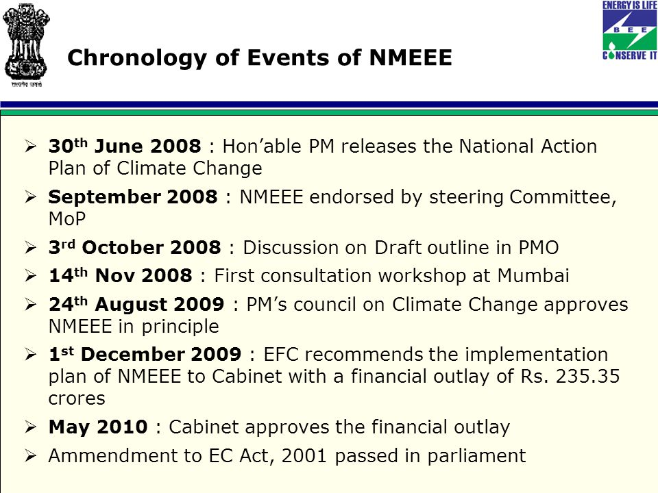 Chronology of Events of NMEEE  30 th June 2008 : Hon'able PM releases the National Action Plan of Climate Change  September 2008 : NMEEE endorsed by steering Committee, MoP  3 rd October 2008 : Discussion on Draft outline in PMO  14 th Nov 2008 : First consultation workshop at Mumbai  24 th August 2009 : PM's council on Climate Change approves NMEEE in principle  1 st December 2009 : EFC recommends the implementation plan of NMEEE to Cabinet with a financial outlay of Rs.