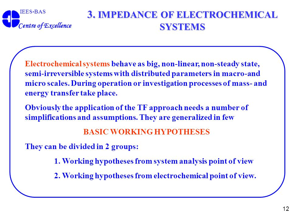 12 3. IMPEDANCE OF ELECTROCHEMICAL SYSTEMS IEES-BAS Centre of Excellence Electrochemical systems behave as big, non-linear, non-steady state, semi-irr