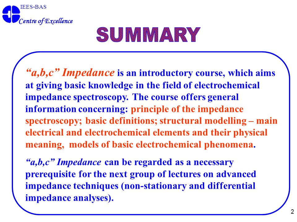 "2 IEES-BAS Centre of Excellence ""a,b,c"" Impedance is an introductory course, which aims at giving basic knowledge in the field of electrochemical impe"