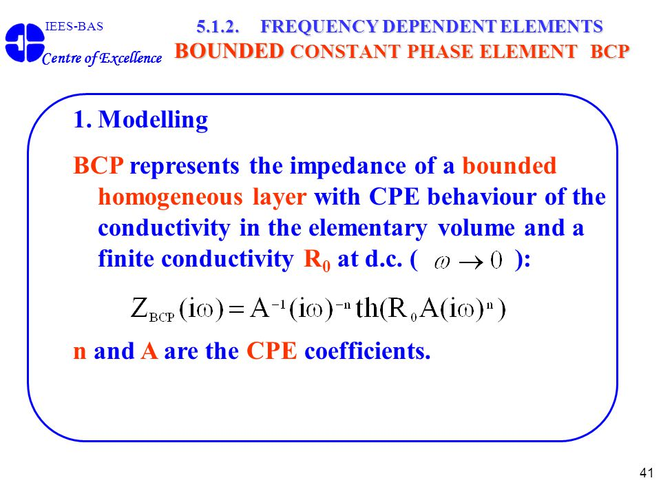 41 IEES-BAS Centre of Excellence 5.1.2. FREQUENCY DEPENDENT ELEMENTS BOUNDED CONSTANT PHASE ELEMENT BCP 1.Modelling BCP represents the impedance of a