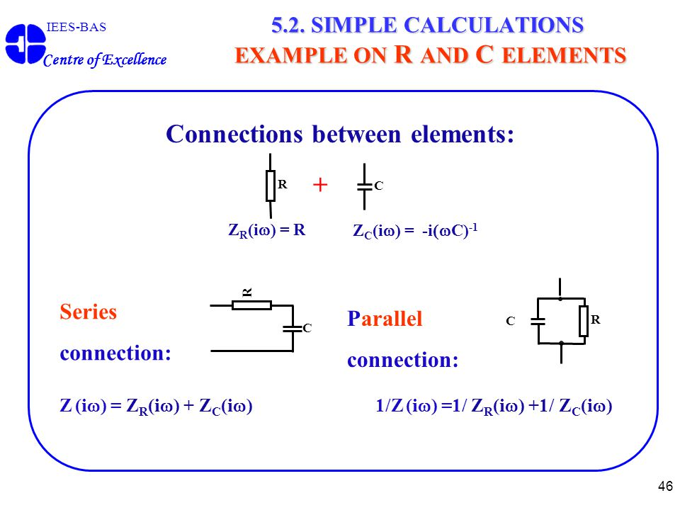 46 IEES-BAS Centre of Excellence 5.2. SIMPLE CALCULATIONS EXAMPLE ON R AND C ELEMENTS Connections between elements: R + C Z C (i  ) = -i  C) -1 Z R