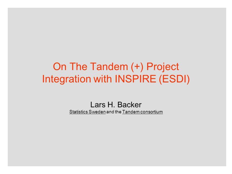 On The Tandem (+) Project Integration with INSPIRE (ESDI) Lars H. Backer Statistics Sweden and the Tandem consortium