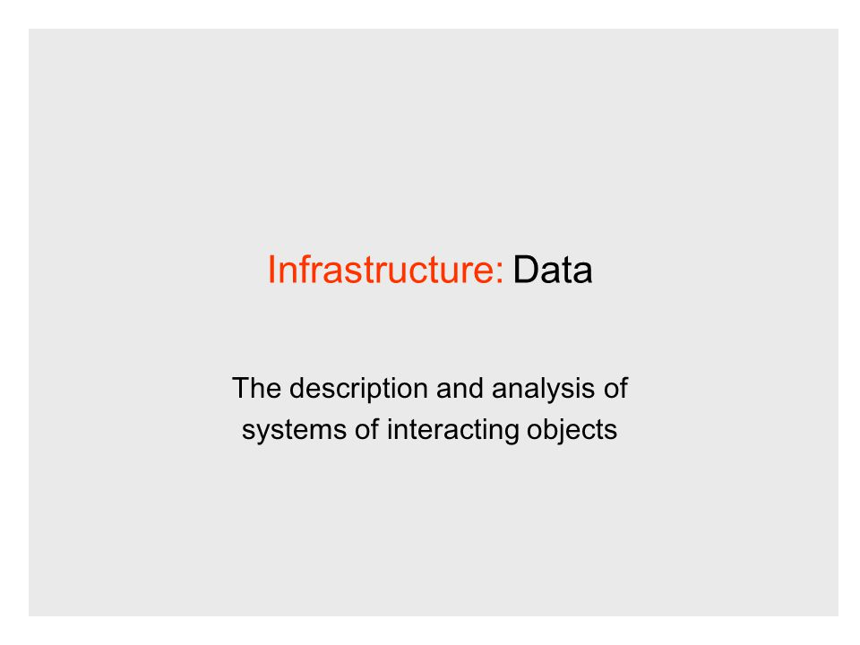 Infrastructure: Data The description and analysis of systems of interacting objects