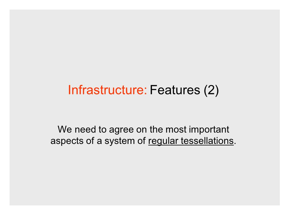 Infrastructure: Features (2) We need to agree on the most important aspects of a system of regular tessellations.