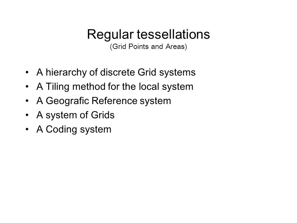 Regular tessellations (Grid Points and Areas) A hierarchy of discrete Grid systems A Tiling method for the local system A Geografic Reference system A system of Grids A Coding system