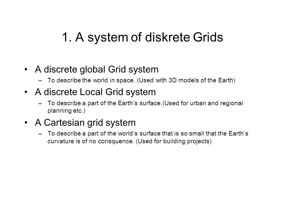 1. A system of diskrete Grids A discrete global Grid system –To describe the world in space. (Used with 3D models of the Earth) A discrete Local Grid