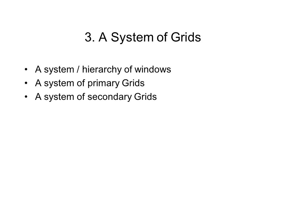 3. A System of Grids A system / hierarchy of windows A system of primary Grids A system of secondary Grids