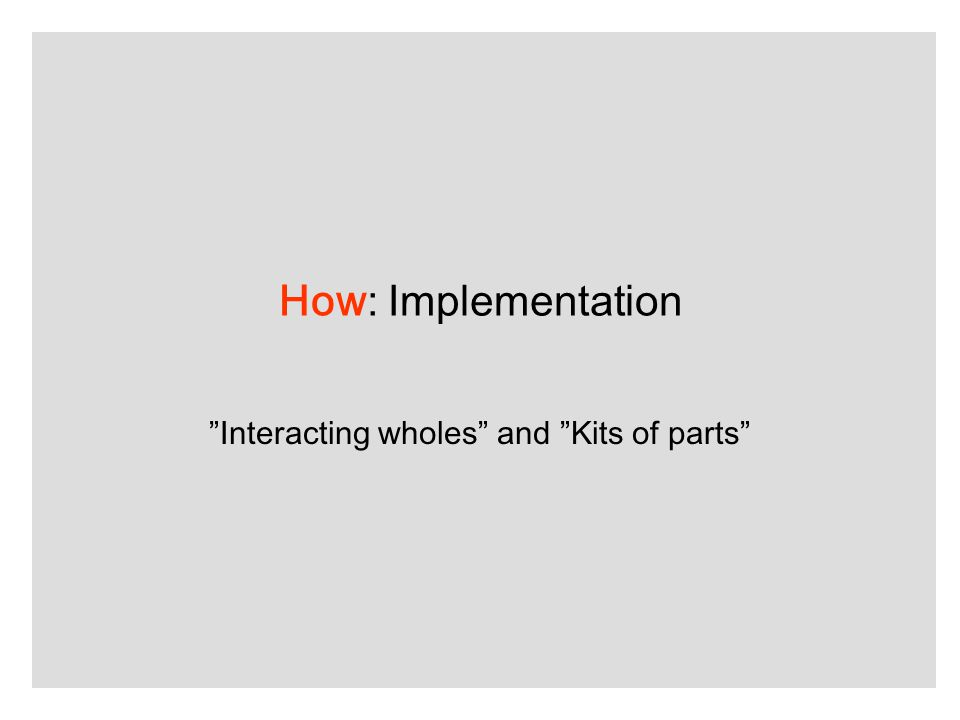 How: Implementation Interacting wholes and Kits of parts