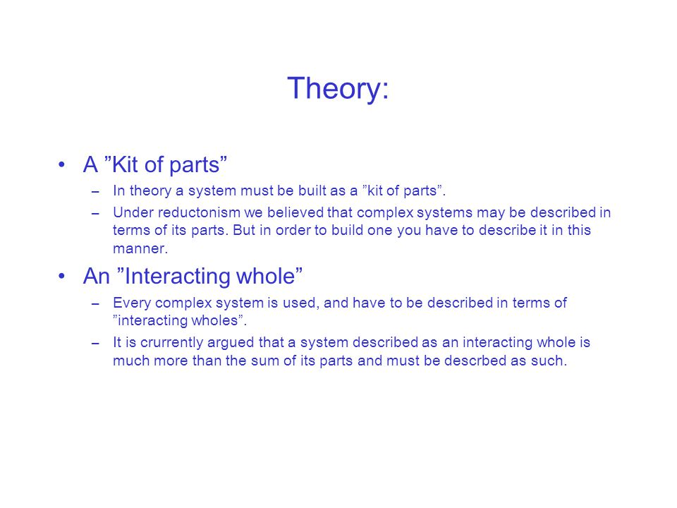 """Theory: A """"Kit of parts"""" –In theory a system must be built as a """"kit of parts"""". –Under reductonism we believed that complex systems may be described i"""
