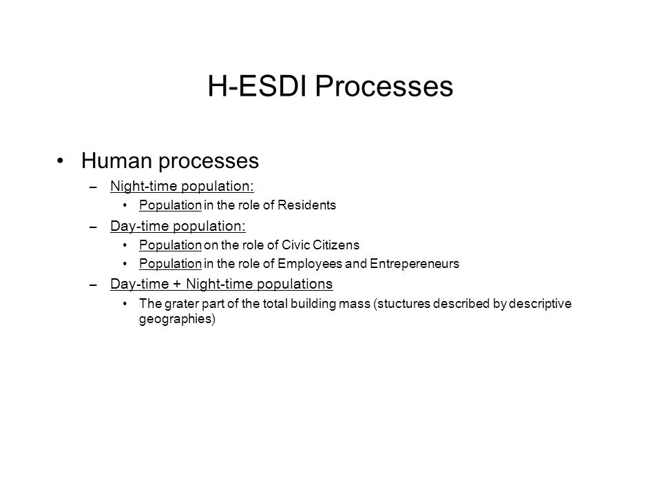 H-ESDI Processes Human processes –Night-time population: Population in the role of Residents –Day-time population: Population on the role of Civic Citizens Population in the role of Employees and Entrepereneurs –Day-time + Night-time populations The grater part of the total building mass (stuctures described by descriptive geographies)
