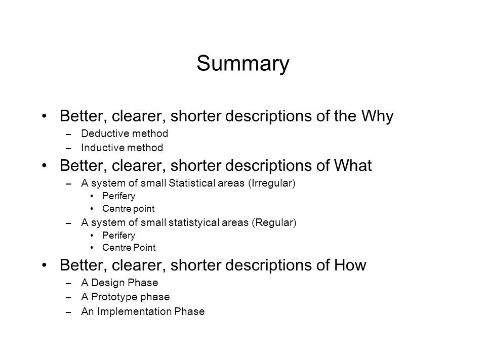 Summary Better, clearer, shorter descriptions of the Why –Deductive method –Inductive method Better, clearer, shorter descriptions of What –A system o
