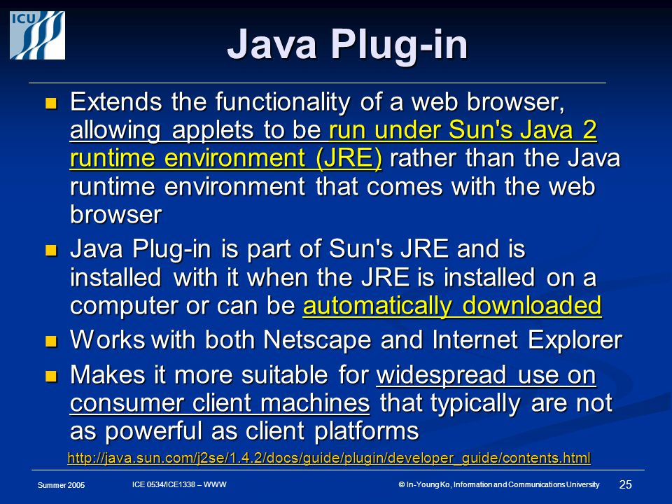 Summer 2005 25 ICE 0534/ICE1338 – WWW © In-Young Ko, Information and Communications University Java Plug-in Extends the functionality of a web browser, allowing applets to be run under Sun s Java 2 runtime environment (JRE) rather than the Java runtime environment that comes with the web browser Extends the functionality of a web browser, allowing applets to be run under Sun s Java 2 runtime environment (JRE) rather than the Java runtime environment that comes with the web browser Java Plug-in is part of Sun s JRE and is installed with it when the JRE is installed on a computer or can be automatically downloaded Java Plug-in is part of Sun s JRE and is installed with it when the JRE is installed on a computer or can be automatically downloaded Works with both Netscape and Internet Explorer Works with both Netscape and Internet Explorer Makes it more suitable for widespread use on consumer client machines that typically are not as powerful as client platforms Makes it more suitable for widespread use on consumer client machines that typically are not as powerful as client platforms http://java.sun.com/j2se/1.4.2/docs/guide/plugin/developer_guide/contents.html