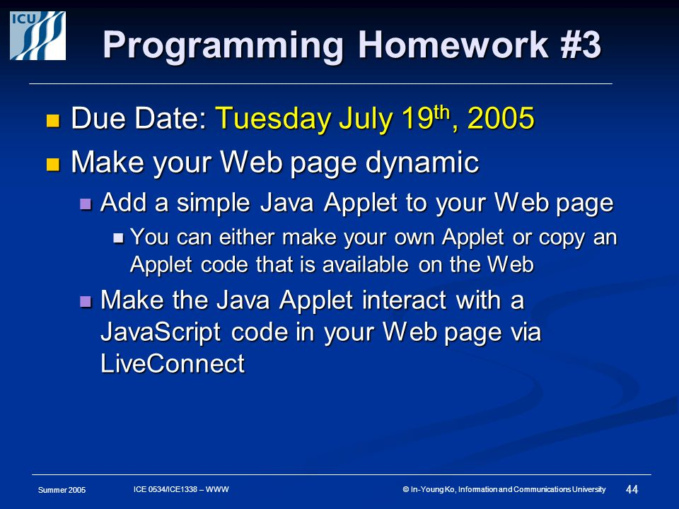 Summer 2005 44 ICE 0534/ICE1338 – WWW © In-Young Ko, Information and Communications University Programming Homework #3 Due Date: Tuesday July 19 th, 2005 Due Date: Tuesday July 19 th, 2005 Make your Web page dynamic Make your Web page dynamic Add a simple Java Applet to your Web page Add a simple Java Applet to your Web page You can either make your own Applet or copy an Applet code that is available on the Web You can either make your own Applet or copy an Applet code that is available on the Web Make the Java Applet interact with a JavaScript code in your Web page via LiveConnect Make the Java Applet interact with a JavaScript code in your Web page via LiveConnect
