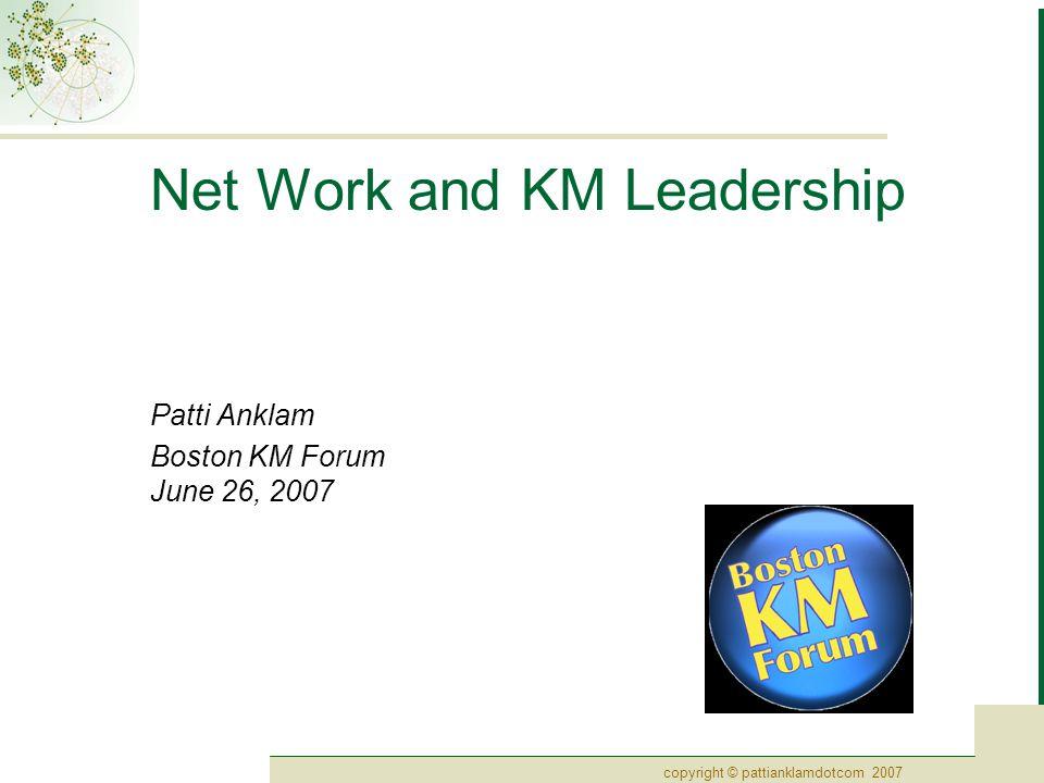 copyright © pattianklamdotcom 2007 Net Work and KM Leadership Patti Anklam Boston KM Forum June 26, 2007