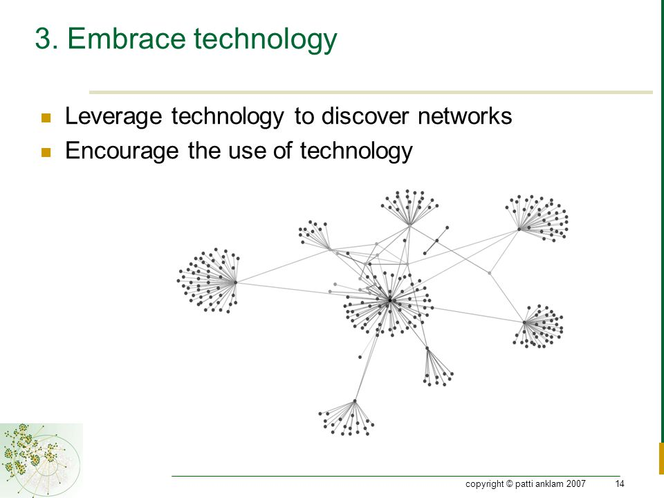 copyright © patti anklam 200714 3. Embrace technology Leverage technology to discover networks Encourage the use of technology