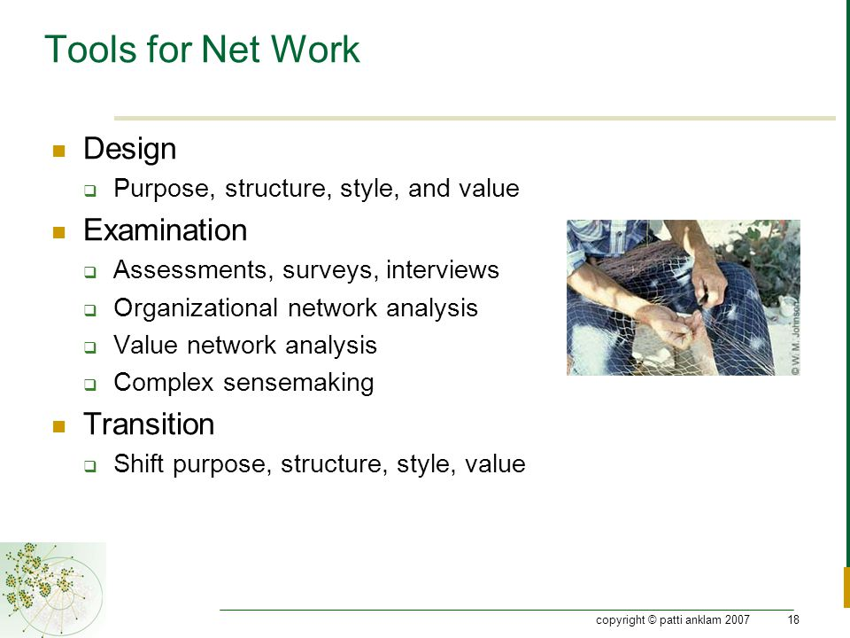 copyright © patti anklam 200718 Tools for Net Work Design  Purpose, structure, style, and value Examination  Assessments, surveys, interviews  Orga