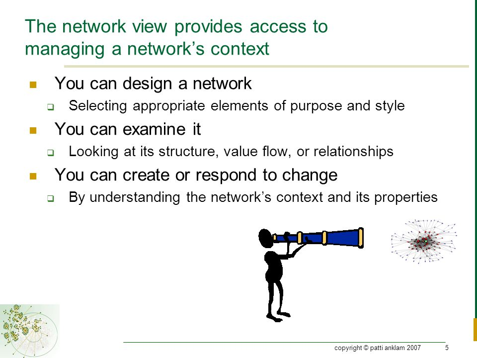 copyright © patti anklam 20075 The network view provides access to managing a network's context You can design a network  Selecting appropriate elements of purpose and style You can examine it  Looking at its structure, value flow, or relationships You can create or respond to change  By understanding the network's context and its properties