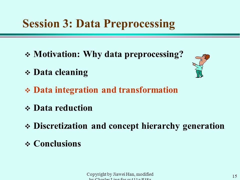 15 Copyright by Jiawei Han, modified by Charles Ling for cs411a/538a Session 3: Data Preprocessing v Motivation: Why data preprocessing.
