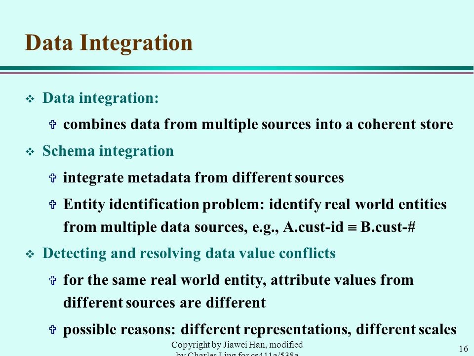16 Copyright by Jiawei Han, modified by Charles Ling for cs411a/538a Data Integration v Data integration: V combines data from multiple sources into a coherent store v Schema integration V integrate metadata from different sources V Entity identification problem: identify real world entities from multiple data sources, e.g., A.cust-id  B.cust-# v Detecting and resolving data value conflicts V for the same real world entity, attribute values from different sources are different V possible reasons: different representations, different scales