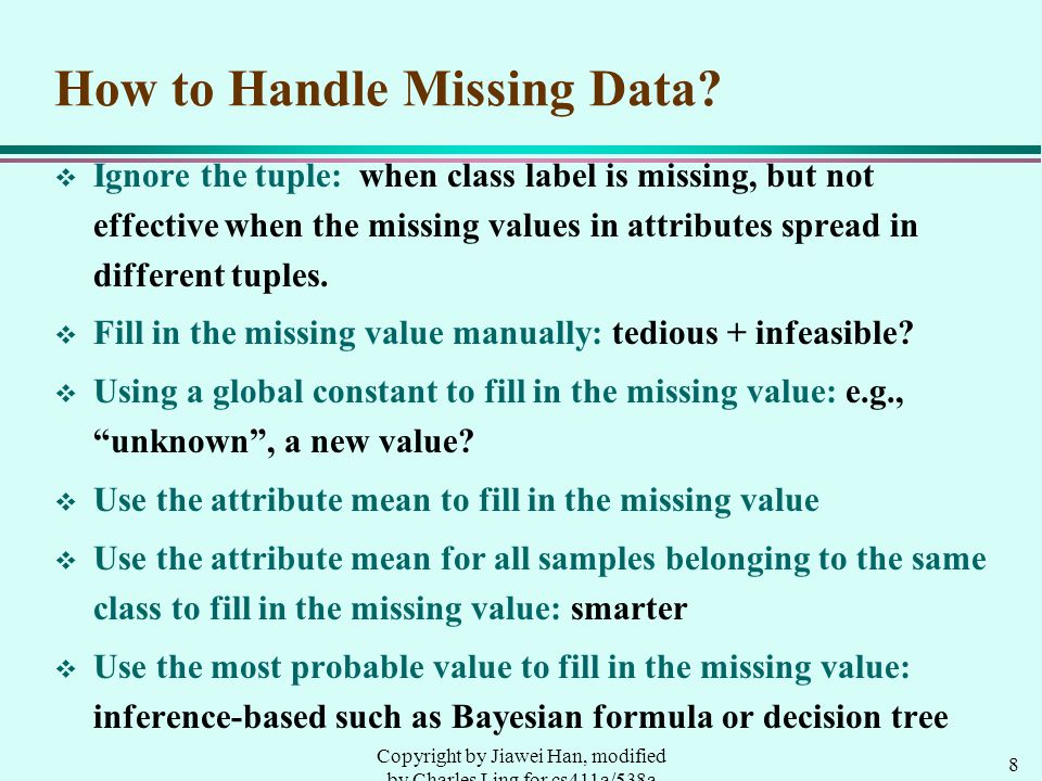 8 Copyright by Jiawei Han, modified by Charles Ling for cs411a/538a How to Handle Missing Data.