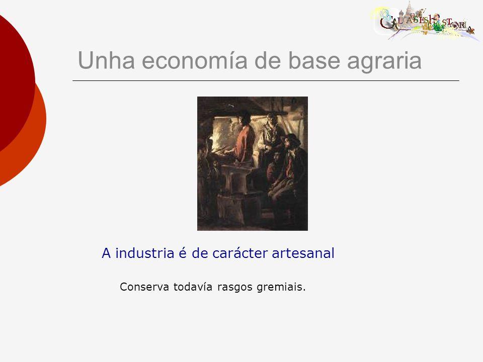 Unha economía de base agraria A industria é de carácter artesanal Conserva todavía rasgos gremiais.