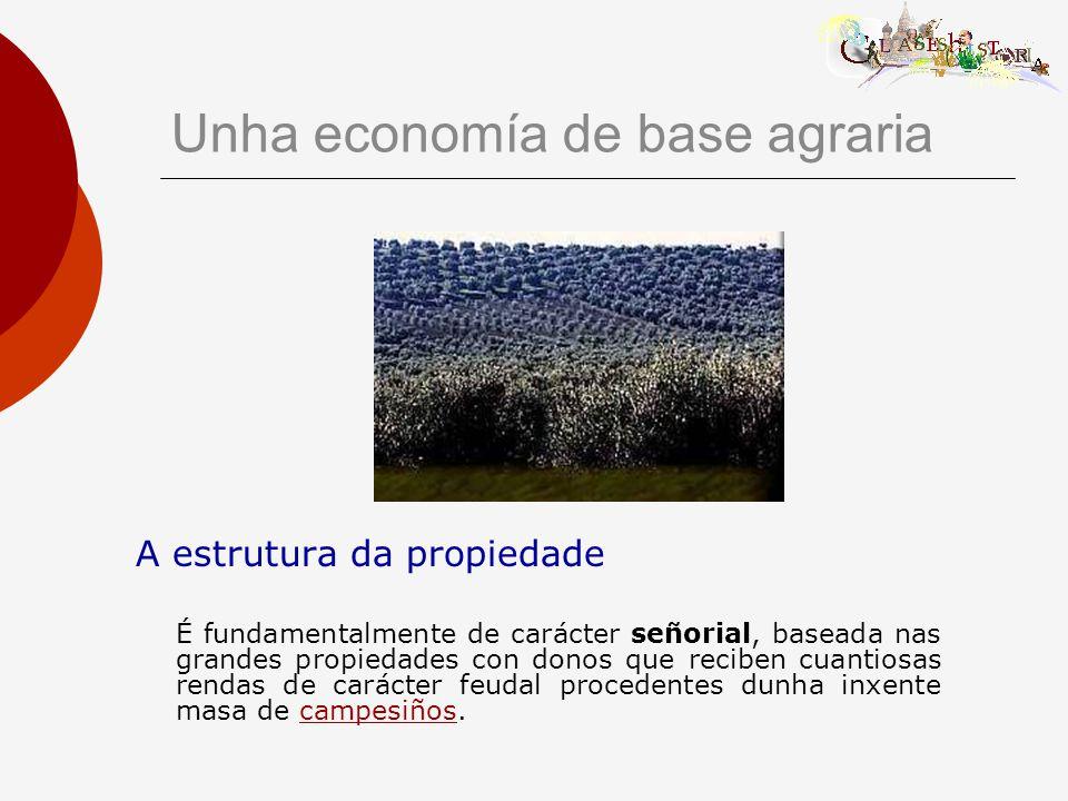Unha economía de base agraria A estrutura da propiedade É fundamentalmente de carácter señorial, baseada nas grandes propiedades con donos que reciben cuantiosas rendas de carácter feudal procedentes dunha inxente masa de campesiños.campesiños