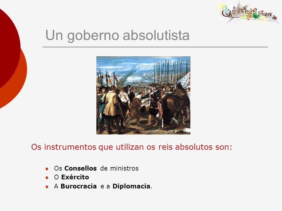 Un goberno absolutista Os instrumentos que utilizan os reis absolutos son: Os Consellos de ministros O Exército A Burocracia e a Diplomacia.