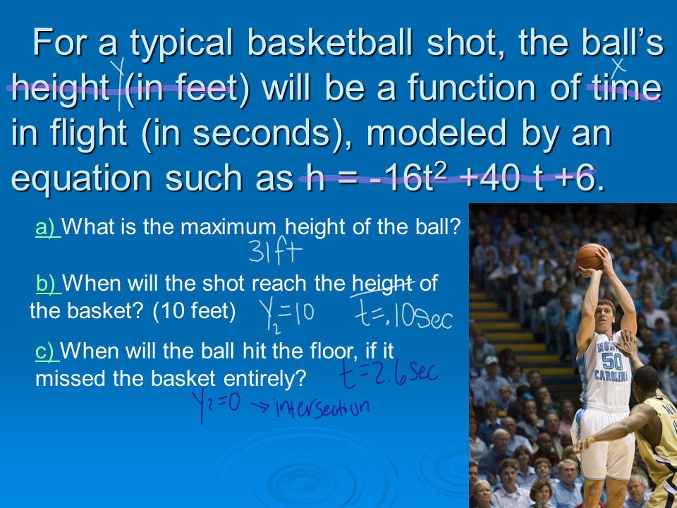 For a typical basketball shot, the ball's height (in feet) will be a function of time in flight (in seconds), modeled by an equation such as h = -16t 2 +40 t +6.