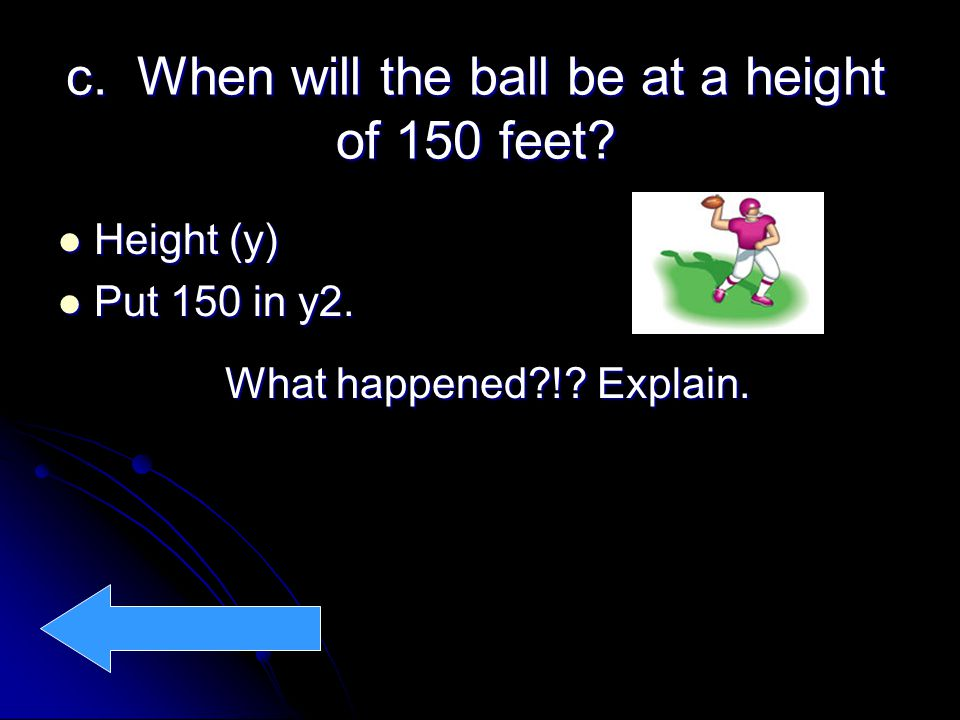 c.When will the ball be at a height of 150 feet. Height (y) Height (y) Put 150 in y2.