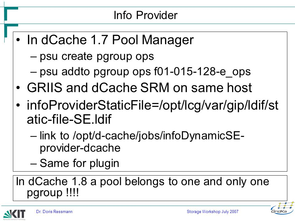 Storage Workshop July 2007Dr. Doris Ressmann Info Provider In dCache 1.7 Pool Manager –psu create pgroup ops –psu addto pgroup ops f01-015-128-e_ops G