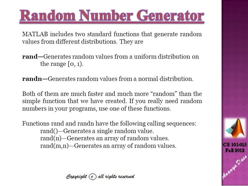 MATLAB includes two standard functions that generate random values from different distributions. They are rand—Generates random values from a uniform