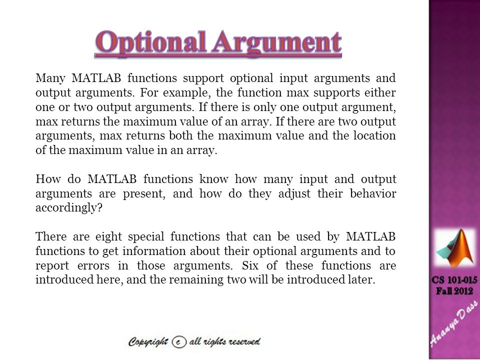 Many MATLAB functions support optional input arguments and output arguments. For example, the function max supports either one or two output arguments
