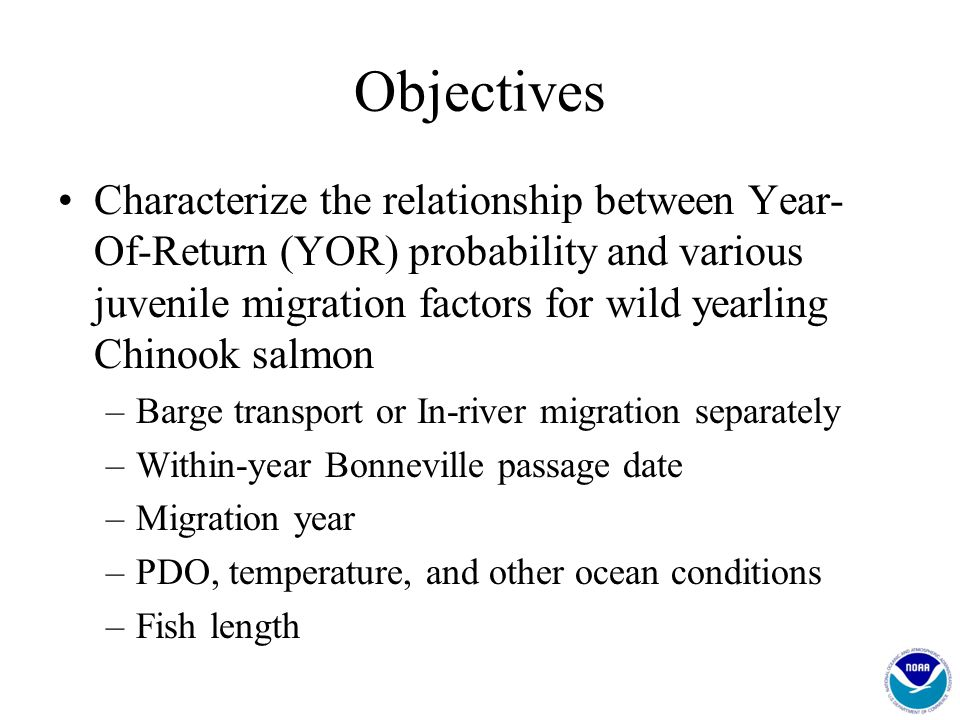 Objectives Characterize the relationship between Year- Of-Return (YOR) probability and various juvenile migration factors for wild yearling Chinook sa