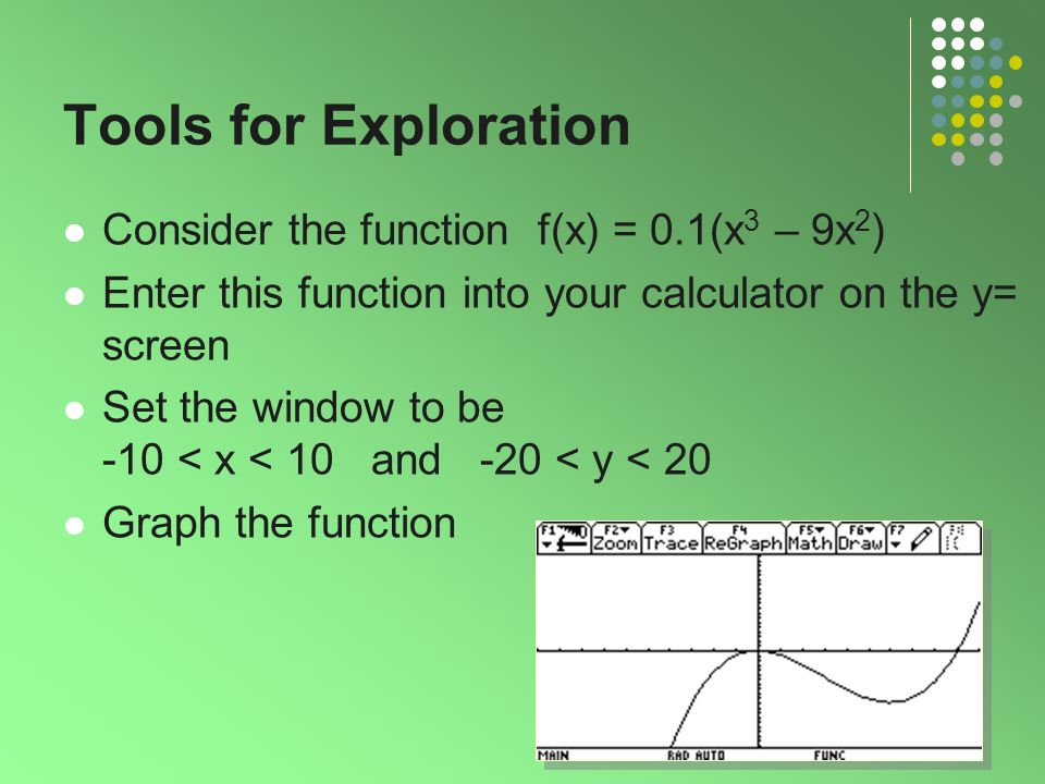 2 Tools for Exploration Consider the function f(x) = 0.1(x 3 – 9x 2 ) Enter this function into your calculator on the y= screen Set the window to be -10 < x < 10 and -20 < y < 20 Graph the function