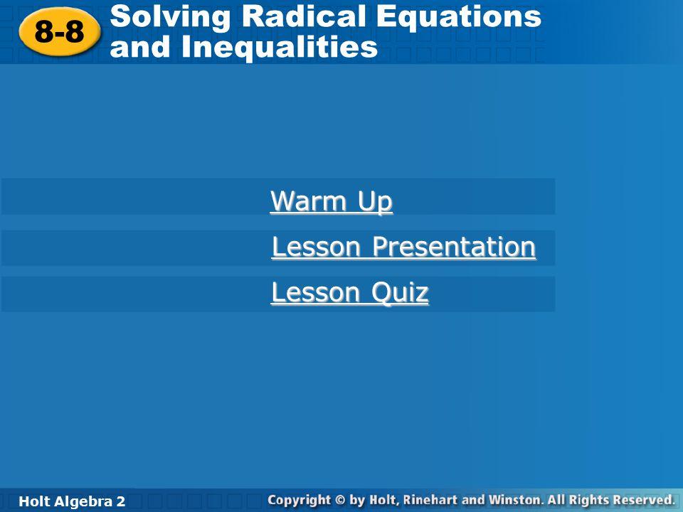 Holt Algebra 2 8-8 Solving Radical Equations and Inequalities 8-8 Solving Radical Equations and Inequalities Holt Algebra 2 Warm Up Warm Up Lesson Pre