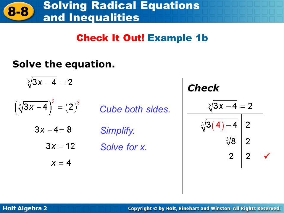 Holt Algebra 2 8-8 Solving Radical Equations and Inequalities Cube both sides. Solve for x. Simplify. Check Check It Out! Example 1b Solve the equatio