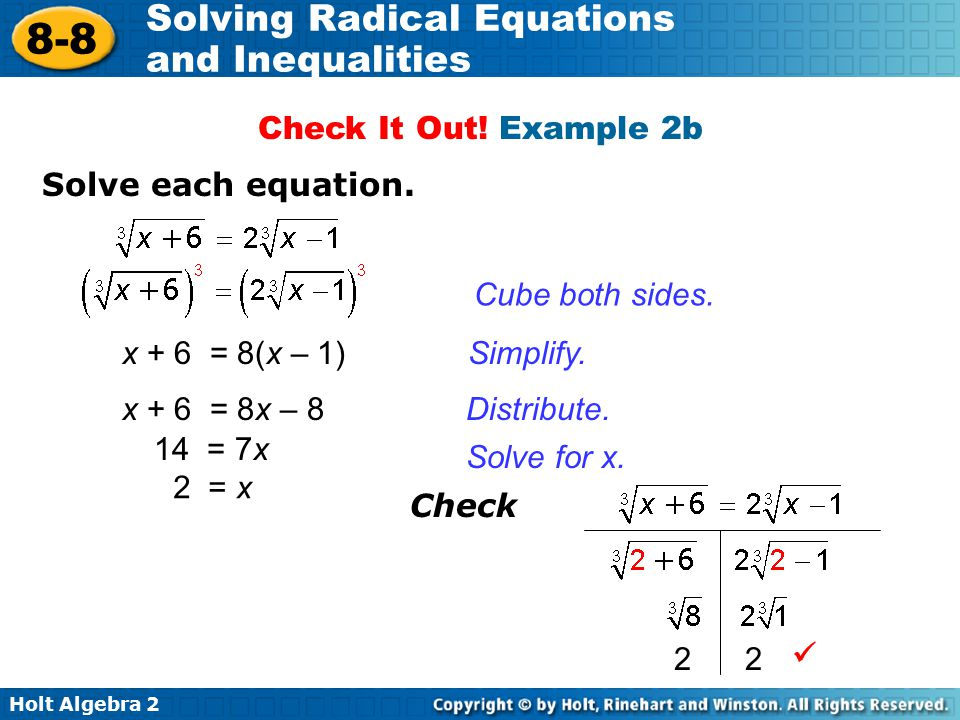 Holt Algebra 2 8-8 Solving Radical Equations and Inequalities Cube both sides. Solve each equation. Simplify. Distribute. x + 6 = 8(x – 1) Check It Ou